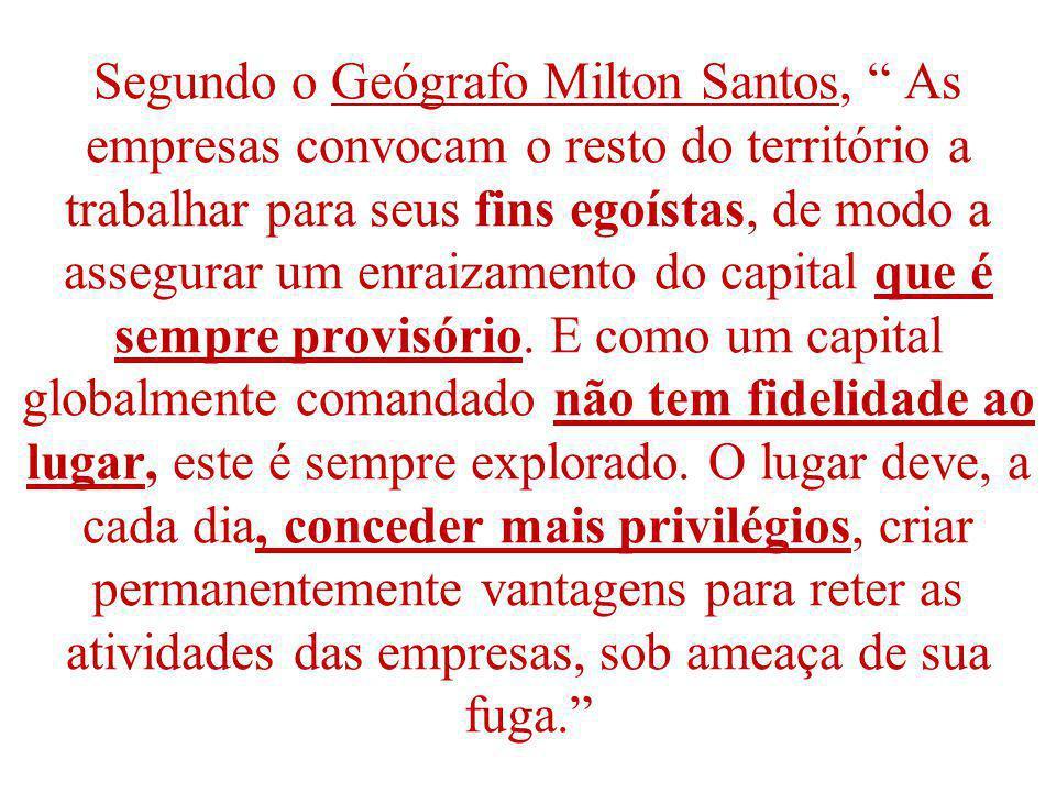Segundo o Geógrafo Milton Santos, As empresas convocam o resto do território a trabalhar para seus fins egoístas, de modo a assegurar um enraizamento