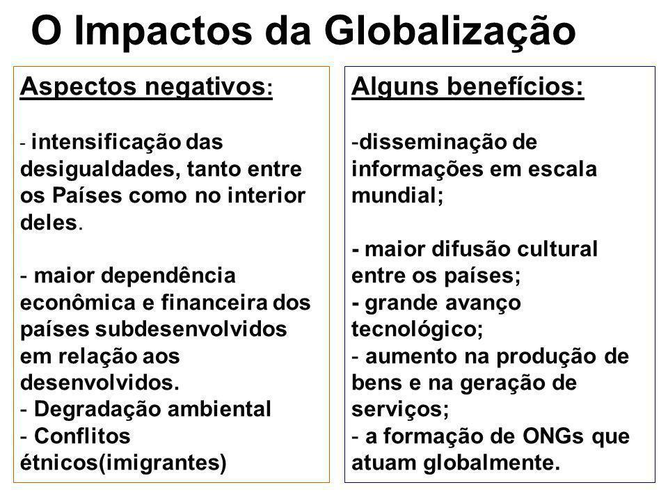 O Impactos da Globalização Alguns benefícios: -disseminação de informações em escala mundial; - maior difusão cultural entre os países; - grande avanç