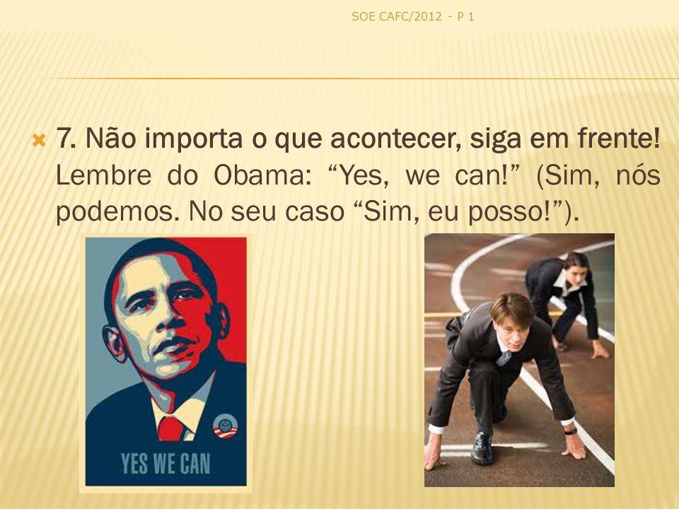 7. Não importa o que acontecer, siga em frente! Lembre do Obama: Yes, we can! (Sim, nós podemos. No seu caso Sim, eu posso!). SOE CAFC/2012 - P 1