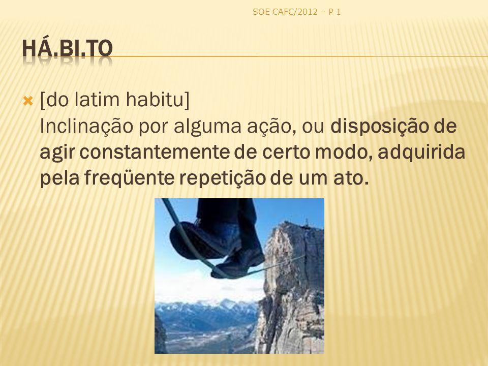 [do latim habitu] Inclinação por alguma ação, ou disposição de agir constantemente de certo modo, adquirida pela freqüente repetição de um ato.