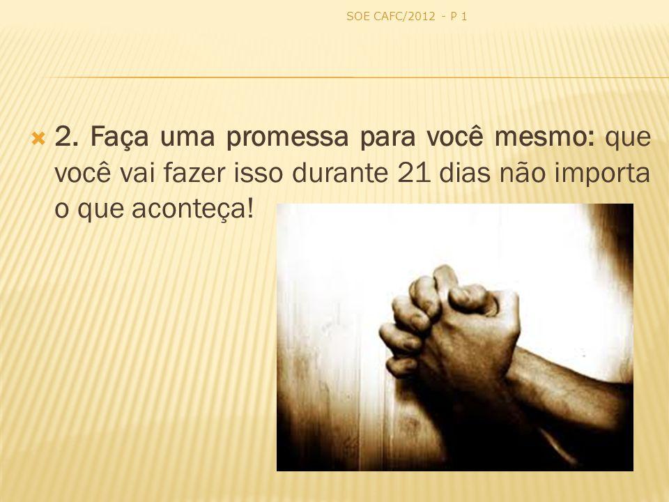 2. Faça uma promessa para você mesmo: que você vai fazer isso durante 21 dias não importa o que aconteça! SOE CAFC/2012 - P 1
