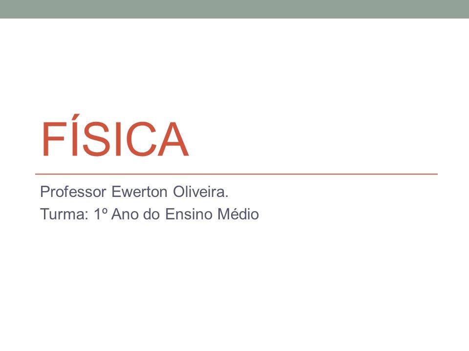 FÍSICA Professor Ewerton Oliveira. Turma: 1º Ano do Ensino Médio