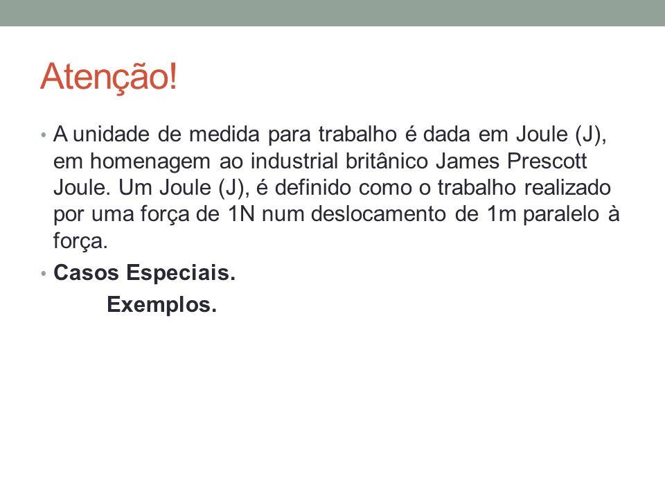 Atenção! A unidade de medida para trabalho é dada em Joule (J), em homenagem ao industrial britânico James Prescott Joule. Um Joule (J), é definido co