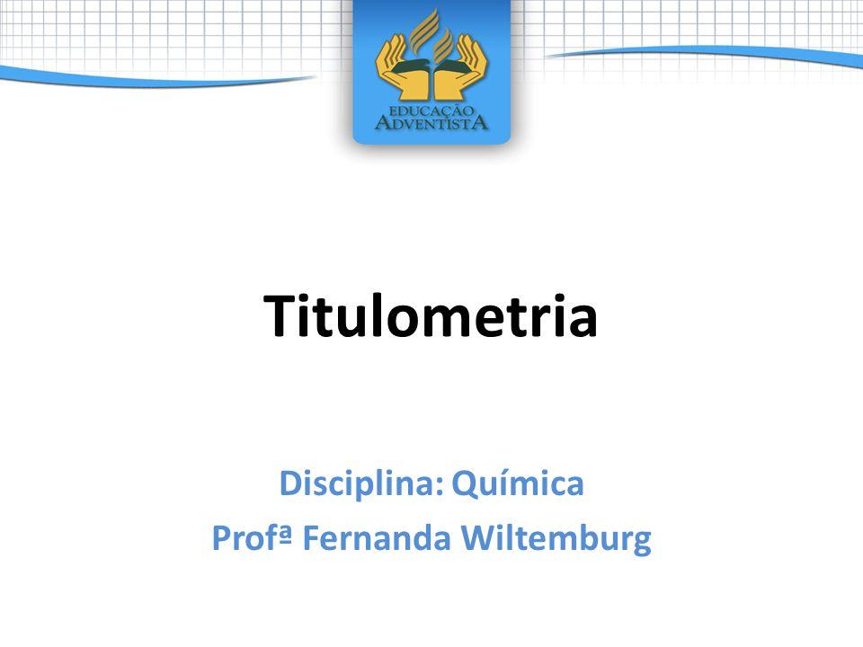 Titulometria Disciplina: Química Profª Fernanda Wiltemburg
