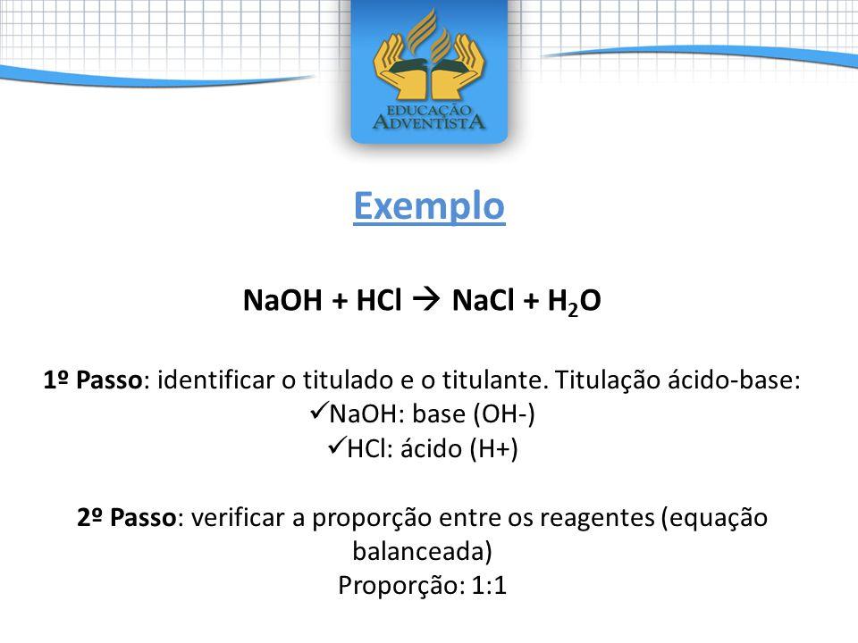 NaOH + HCl NaCl + H 2 O Exemplo 1º Passo: identificar o titulado e o titulante. Titulação ácido-base: NaOH: base (OH-) HCl: ácido (H+) 2º Passo: verif