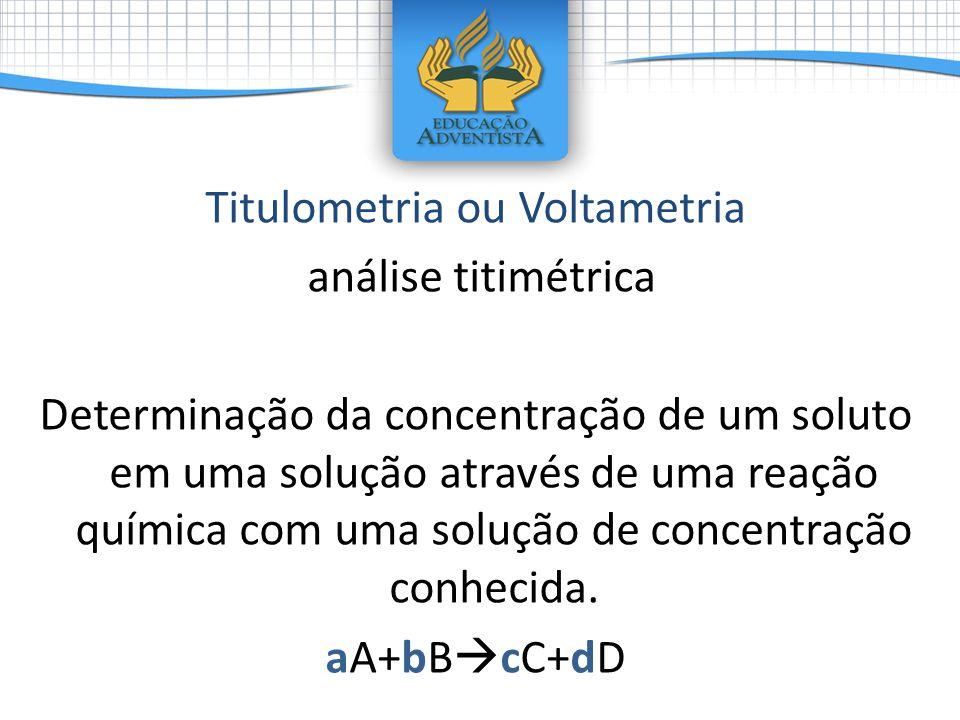 Titulometria ou Voltametria análise titimétrica Determinação da concentração de um soluto em uma solução através de uma reação química com uma solução
