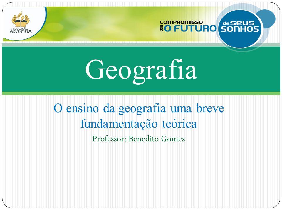 O ensino da geografia uma breve fundamentação teórica Professor: Benedito Gomes Geografia