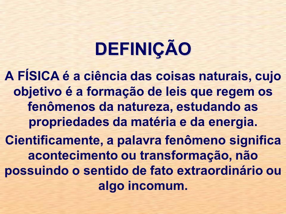 DEFINIÇÃO A FÍSICA é a ciência das coisas naturais, cujo objetivo é a formação de leis que regem os fenômenos da natureza, estudando as propriedades da matéria e da energia.