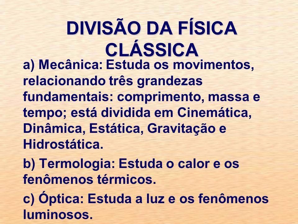 DIVISÃO DA FÍSICA CLÁSSICA a) Mecânica: Estuda os movimentos, relacionando três grandezas fundamentais: comprimento, massa e tempo; está dividida em Cinemática, Dinâmica, Estática, Gravitação e Hidrostática.