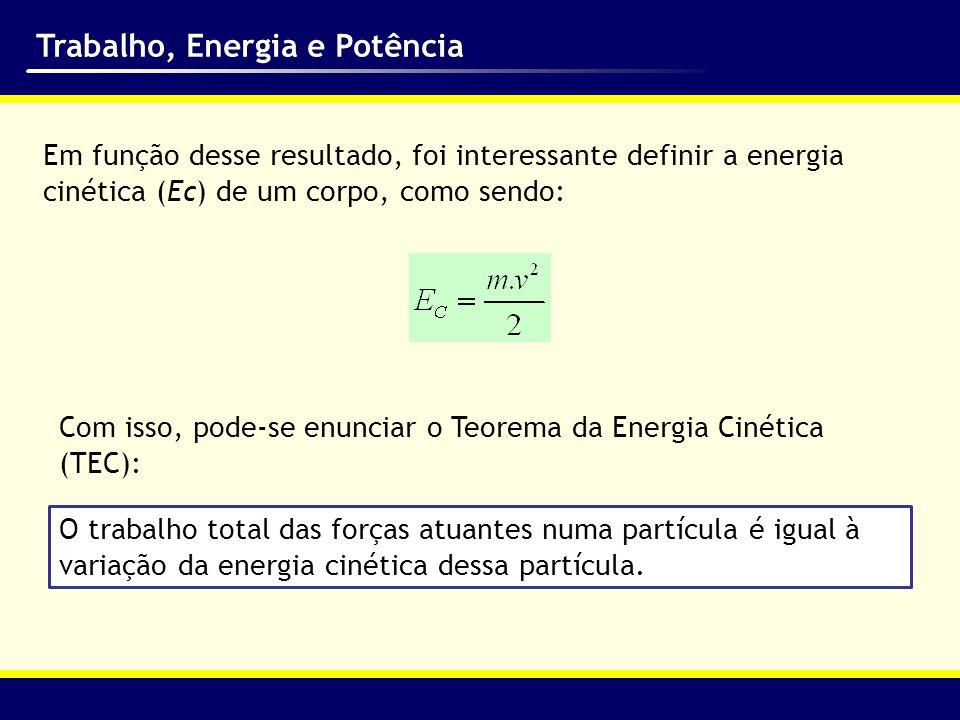 Trabalho, Energia e Potência Em função desse resultado, foi interessante definir a energia cinética (Ec) de um corpo, como sendo: Com isso, pode-se en
