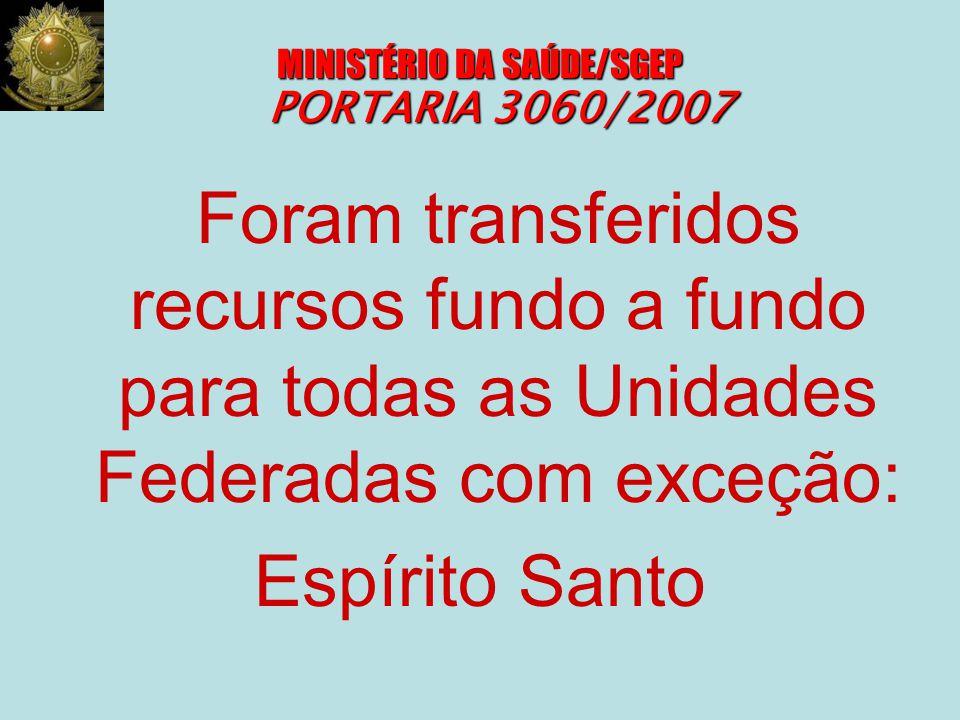 MINISTÉRIO DA SAÚDE/SGEP PORTARIA 3060/2007 Foram transferidos recursos fundo a fundo para todas as Unidades Federadas com exceção: Espírito Santo