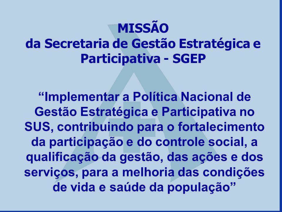MISSÃO da Secretaria de Gestão Estratégica e Participativa - SGEP Implementar a Política Nacional de Gestão Estratégica e Participativa no SUS, contri