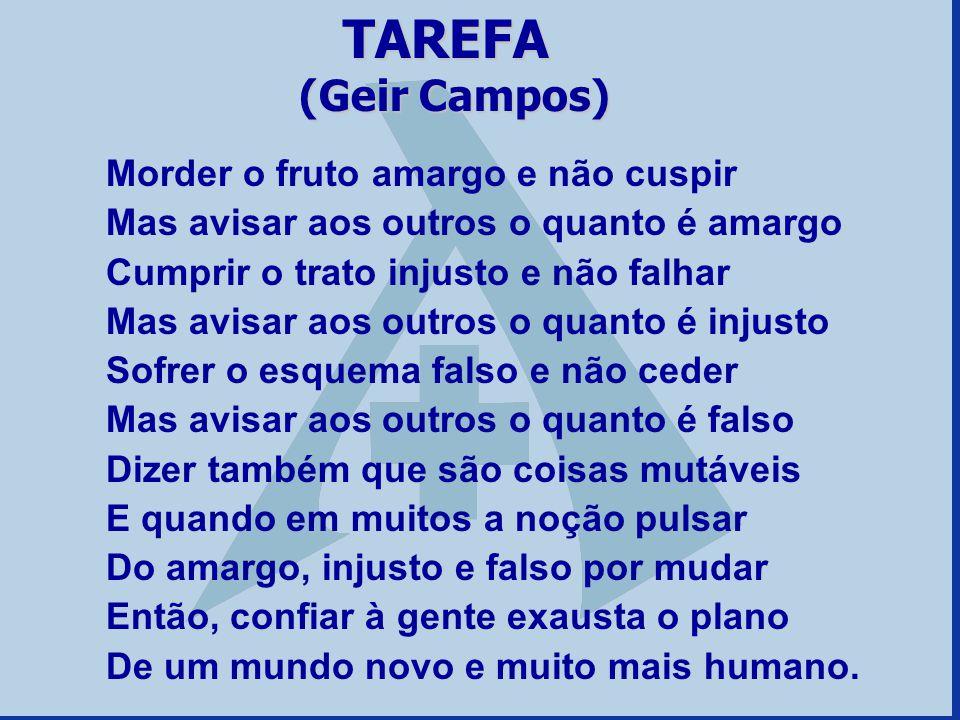 TAREFA (Geir Campos) Morder o fruto amargo e não cuspir Mas avisar aos outros o quanto é amargo Cumprir o trato injusto e não falhar Mas avisar aos ou