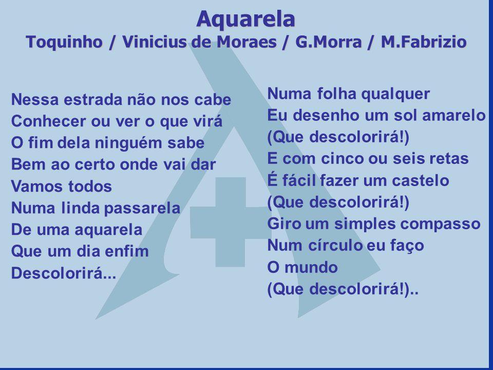 Aquarela Toquinho / Vinicius de Moraes / G.Morra / M.Fabrizio Nessa estrada não nos cabe Conhecer ou ver o que virá O fim dela ninguém sabe Bem ao cer