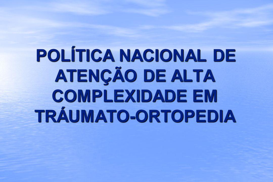 POLÍTICA NACIONAL DE ATENÇÃO DE ALTA COMPLEXIDADE EM TRÁUMATO-ORTOPEDIA POLÍTICA NACIONAL DE ATENÇÃO DE ALTA COMPLEXIDADE EM TRÁUMATO-ORTOPEDIA