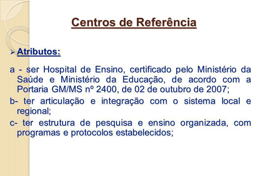 Centros de Referência Atributos: Atributos: a - ser Hospital de Ensino, certificado pelo Ministério da Saúde e Ministério da Educação, de acordo com a