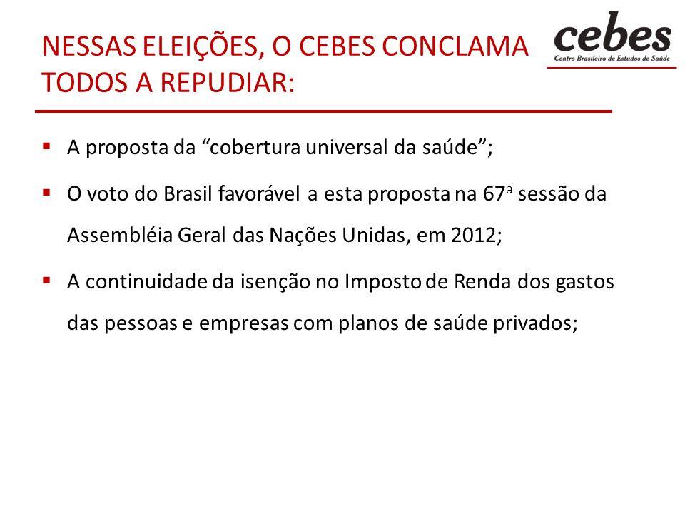NESSAS ELEIÇÕES, O CEBES CONCLAMA TODOS A REPUDIAR: A proposta da cobertura universal da saúde; O voto do Brasil favorável a esta proposta na 67 a ses