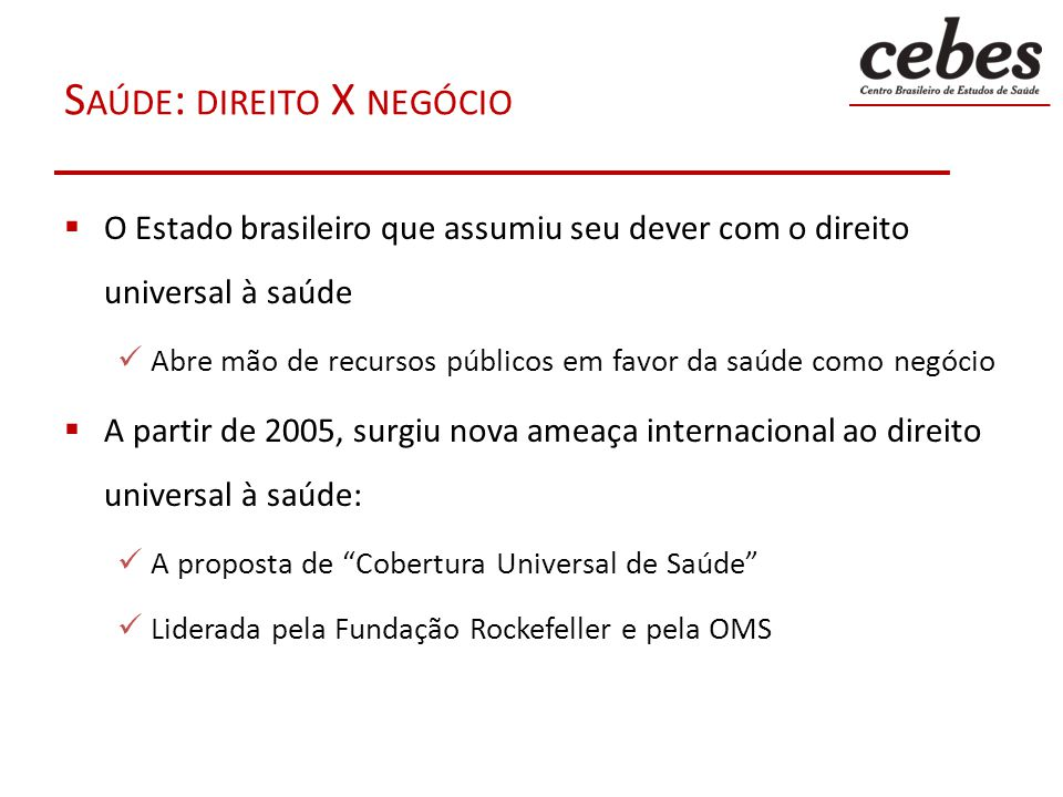 S AÚDE : DIREITO X NEGÓCIO O Estado brasileiro que assumiu seu dever com o direito universal à saúde Abre mão de recursos públicos em favor da saúde c