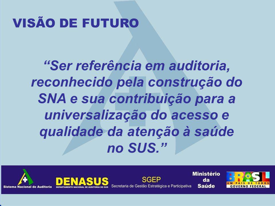 VISÃO DE FUTURO Ser referência em auditoria, reconhecido pela construção do SNA e sua contribuição para a universalização do acesso e qualidade da atenção à saúde no SUS.