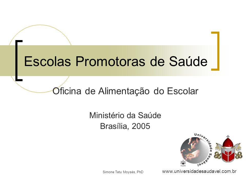 Simone Tetu Moysés, PhD Escolas Promotoras de Saúde www.universidadesaudavel.com.br Oficina de Alimentação do Escolar Ministério da Saúde Brasília, 20