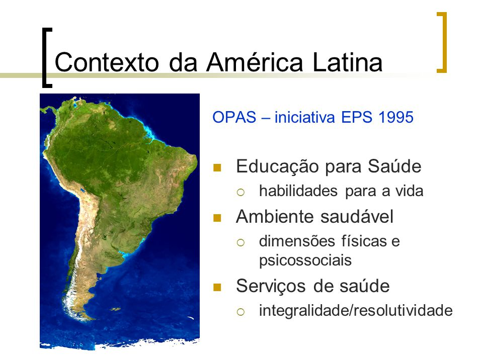Contexto da América Latina OPAS – iniciativa EPS 1995 Educação para Saúde habilidades para a vida Ambiente saudável dimensões físicas e psicossociais