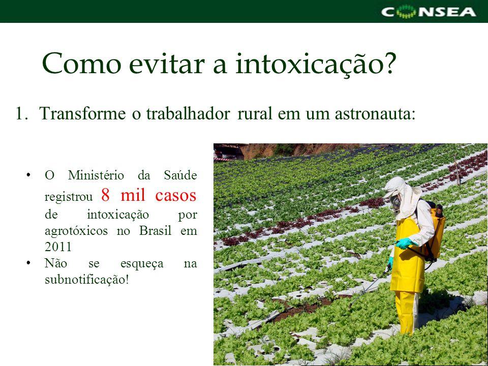 Como evitar a intoxicação? 1.Transforme o trabalhador rural em um astronauta: O Ministério da Saúde registrou 8 mil casos de intoxicação por agrotóxic