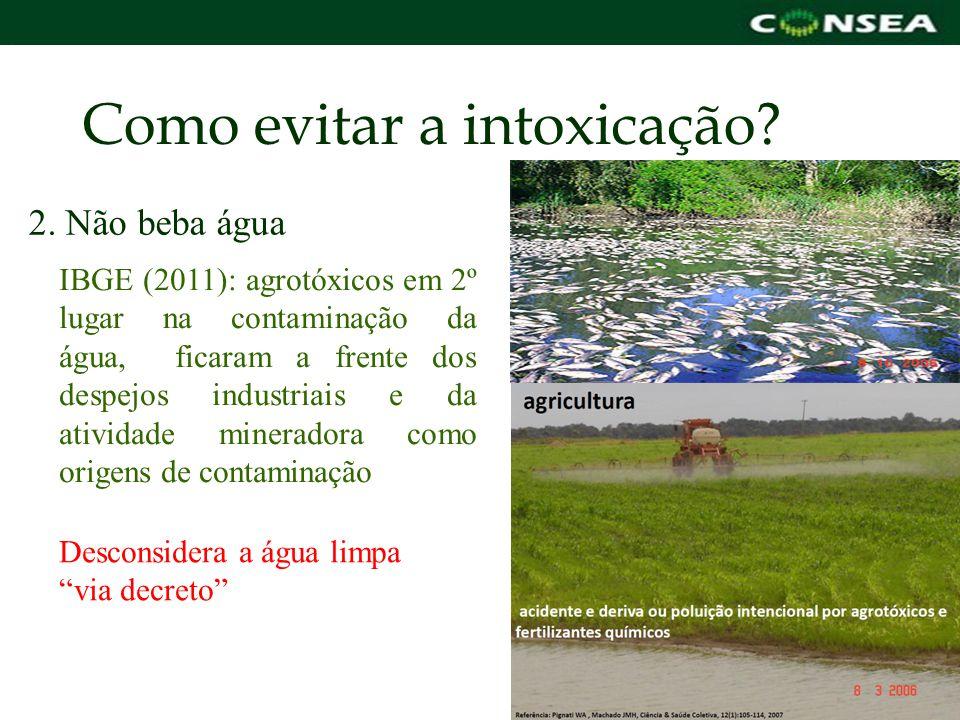 Como evitar a intoxicação? 2. Não beba água IBGE (2011): agrotóxicos em 2º lugar na contaminação da água, ficaram a frente dos despejos industriais e