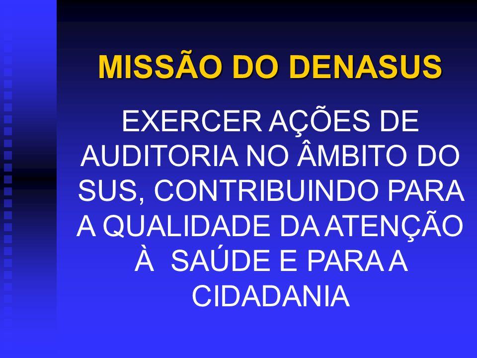MISSÃO DO DENASUS EXERCER AÇÕES DE AUDITORIA NO ÂMBITO DO SUS, CONTRIBUINDO PARA A QUALIDADE DA ATENÇÃO À SAÚDE E PARA A CIDADANIA