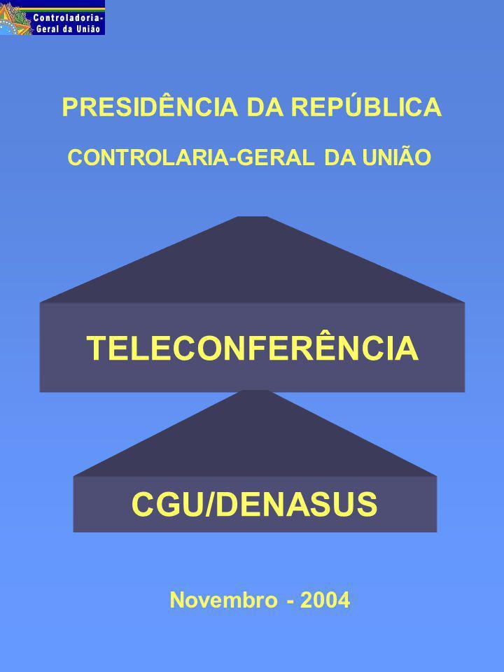 PRESIDÊNCIA DA REPÚBLICA Novembro - 2004 CONTROLARIA-GERAL DA UNIÃO TELECONFERÊNCIA CGU/DENASUS