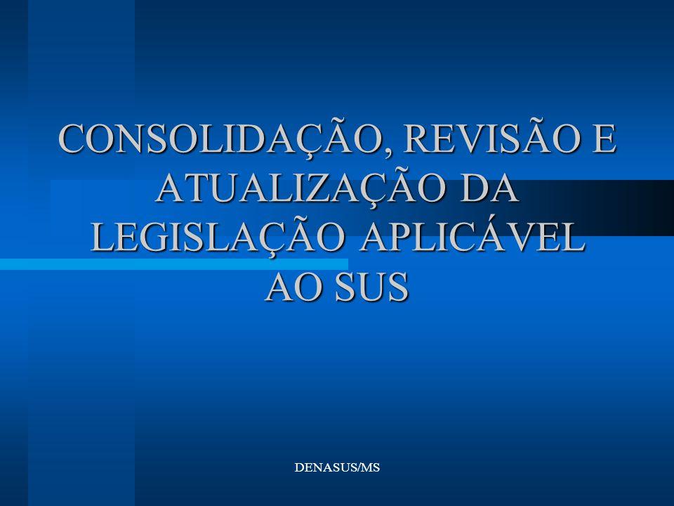 DENASUS/MS CONSOLIDAÇÃO, REVISÃO E ATUALIZAÇÃO DA LEGISLAÇÃO APLICÁVEL AO SUS