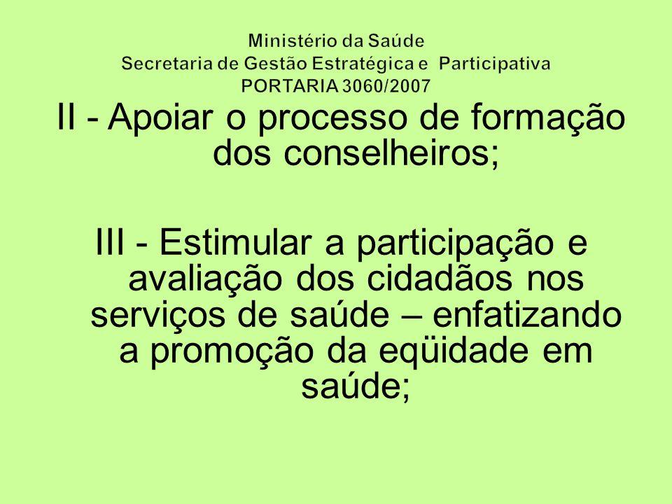 II - Apoiar o processo de formação dos conselheiros; III - Estimular a participação e avaliação dos cidadãos nos serviços de saúde – enfatizando a promoção da eqüidade em saúde;