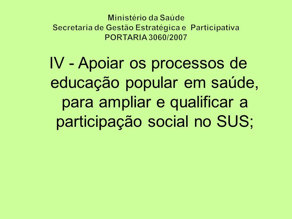 IV - Apoiar os processos de educação popular em saúde, para ampliar e qualificar a participação social no SUS;