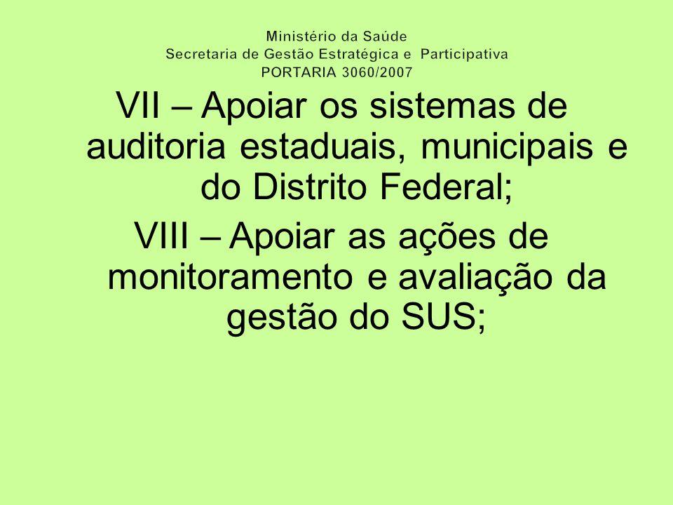 VII – Apoiar os sistemas de auditoria estaduais, municipais e do Distrito Federal; VIII – Apoiar as ações de monitoramento e avaliação da gestão do SUS;