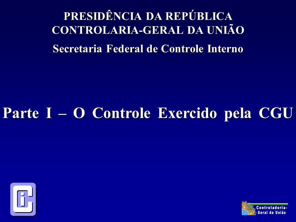 PRESIDÊNCIA DA REPÚBLICA CONTROLARIA-GERAL DA UNIÃO Secretaria Federal de Controle Interno Parte I – O Controle Exercido pela CGU Parte I – O Controle Exercido pela CGU