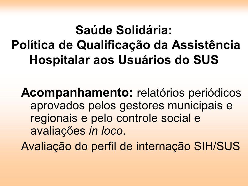 Saúde Solidária: Política de Qualificação da Assistência Hospitalar aos Usuários do SUS Acompanhamento: relatórios periódicos aprovados pelos gestores