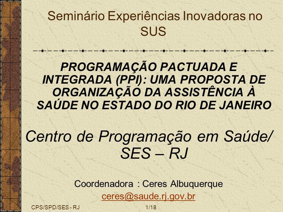 CPS/SPD/SES - RJ1/18 Seminário Experiências Inovadoras no SUS PROGRAMAÇÃO PACTUADA E INTEGRADA (PPI): UMA PROPOSTA DE ORGANIZAÇÃO DA ASSISTÊNCIA À SAÚ
