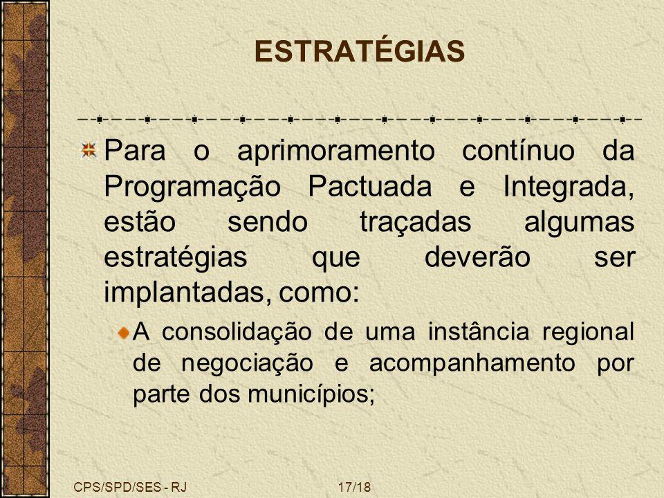 CPS/SPD/SES - RJ17/18 ESTRATÉGIAS Para o aprimoramento contínuo da Programação Pactuada e Integrada, estão sendo traçadas algumas estratégias que deve