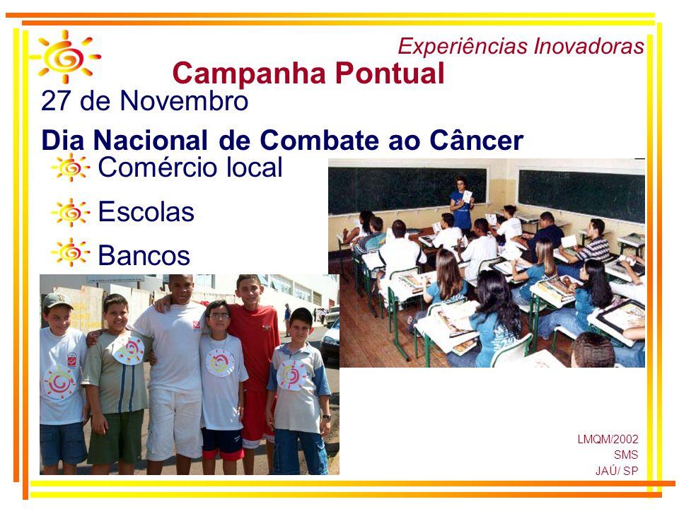 LMQM/2002 SMS JAÚ/ SP Experiências Inovadoras Campanha Pontual 27 de Novembro Dia Nacional de Combate ao Câncer Comércio local Escolas Bancos
