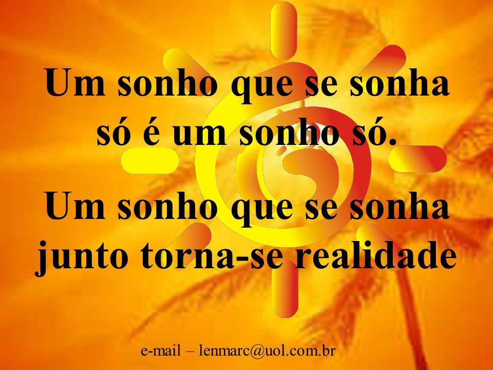 LMQM/2002 SMS JAÚ/ SP Um sonho que se sonha só é um sonho só. Um sonho que se sonha junto torna-se realidade e-mail – lenmarc@uol.com.br