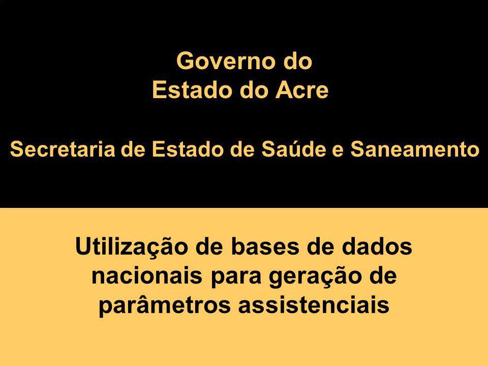 Utilização de bases de dados nacionais para geração de parâmetros assistenciais governo da floresta Governo do Estado do Acre Secretaria de Estado de
