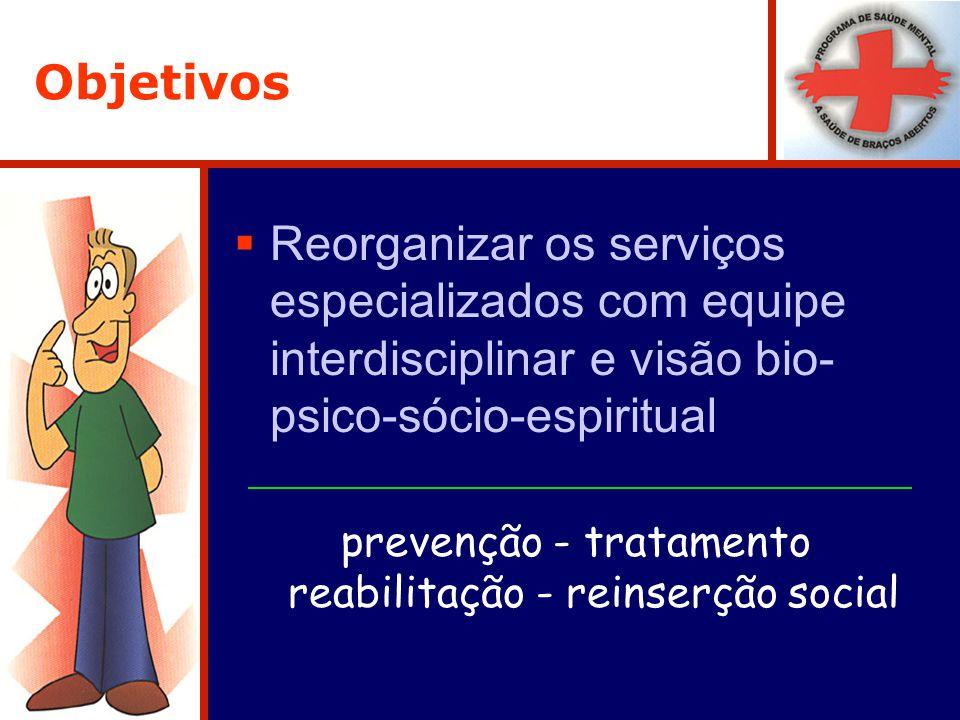 Objetivos Reorganizar os serviços especializados com equipe interdisciplinar e visão bio- psico-sócio-espiritual prevenção - tratamento reabilitação - reinserção social