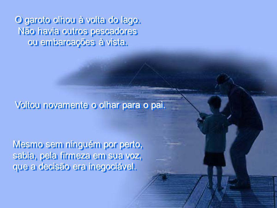 O garoto olhou à volta do lago.Não havia outros pescadores ou embarcações à vista.