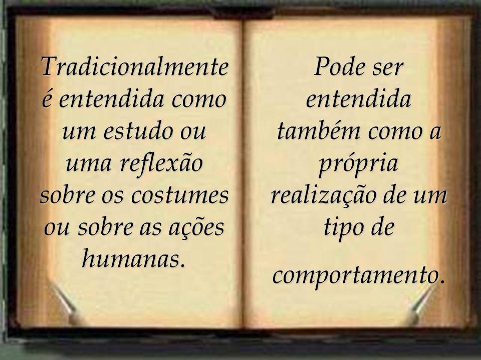 Tradicionalmente é entendida como um estudo ou uma reflexão sobre os costumes ou sobre as ações humanas.