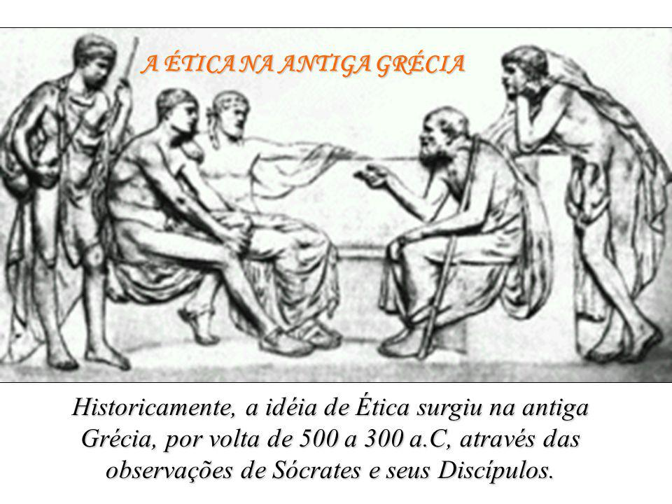 A ÉTICA NA ANTIGA GRÉCIA Historicamente, a idéia de Ética surgiu na antiga Grécia, por volta de 500 a 300 a.C, através das observações de Sócrates e seus Discípulos.
