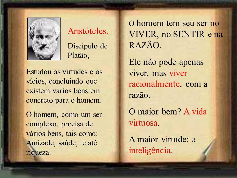 Aristóteles, Discípulo de Platão, Estudou as virtudes e os vícios, concluindo que existem vários bens em concreto para o homem.