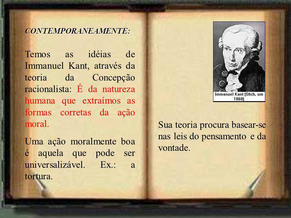 CONTEMPORANEAMENTE: Temos as idéias de Immanuel Kant, através da teoria da Concepção racionalista: É da natureza humana que extraímos as formas corretas da ação moral.