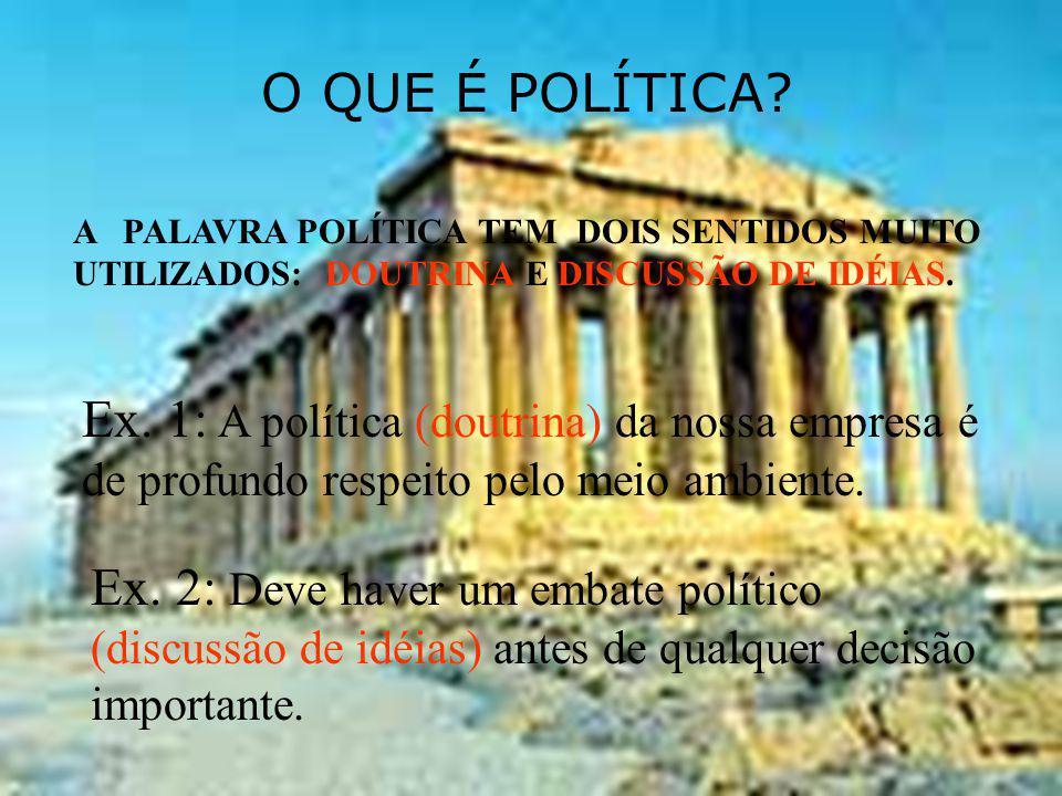 O QUE É POLÍTICA? A PALAVRA POLÍTICA TEM DOIS SENTIDOS MUITO UTILIZADOS: DOUTRINA E DISCUSSÃO DE IDÉIAS. Ex. 1: A política (doutrina) da nossa empresa