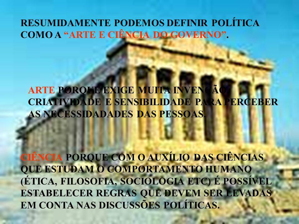 RESUMIDAMENTE PODEMOS DEFINIR POLÍTICA COMO A ARTE E CIÊNCIA DO GOVERNO. ARTE PORQUE EXIGE MUITA INVENÇÃO, CRIATIVIDADE E SENSIBILIDADE PARA PERCEBER