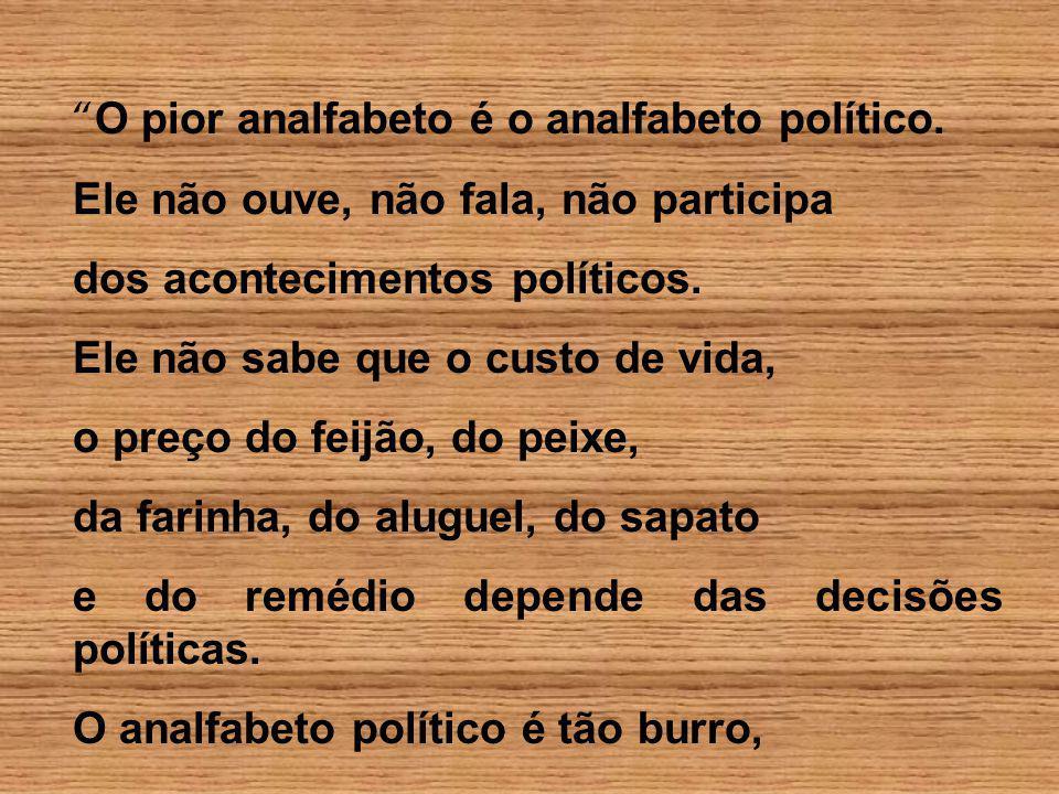 O pior analfabeto é o analfabeto político. Ele não ouve, não fala, não participa dos acontecimentos políticos. Ele não sabe que o custo de vida, o pre