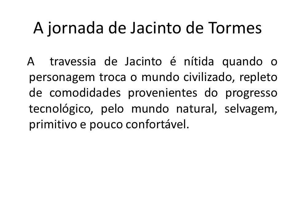 A jornada de Jacinto de Tormes A travessia de Jacinto é nítida quando o personagem troca o mundo civilizado, repleto de comodidades provenientes do pr